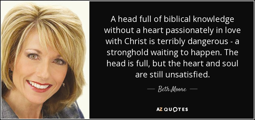 A head full of biblical knowledge without a heart passionately in love with Christ is terribly dangerous - a stronghold waiting to happen. The head is full, but the heart and soul are still unsatisfied. - Beth Moore
