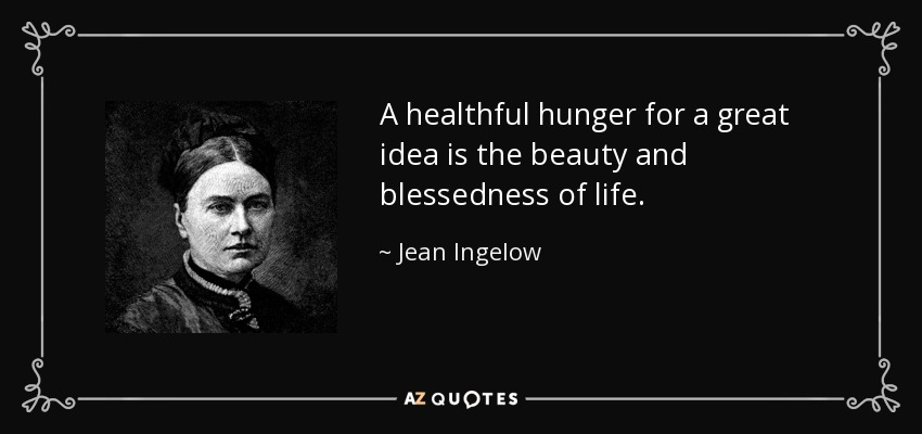 A healthful hunger for a great idea is the beauty and blessedness of life. - Jean Ingelow
