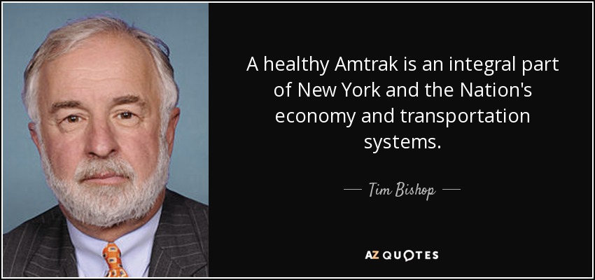 A healthy Amtrak is an integral part of New York and the Nation's economy and transportation systems. - Tim Bishop
