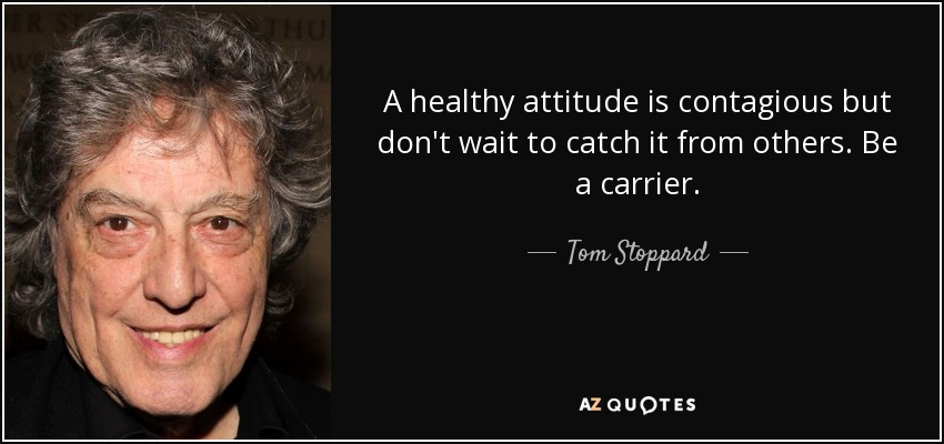 A healthy attitude is contagious but don't wait to catch it from others. Be a carrier. - Tom Stoppard