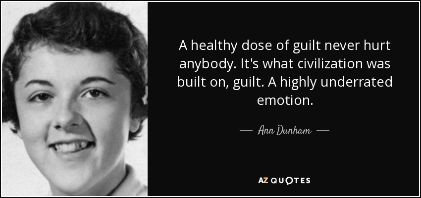 A healthy dose of guilt never hurt anybody. It's what civilization was built on, guilt. A highly underrated emotion. - Ann Dunham