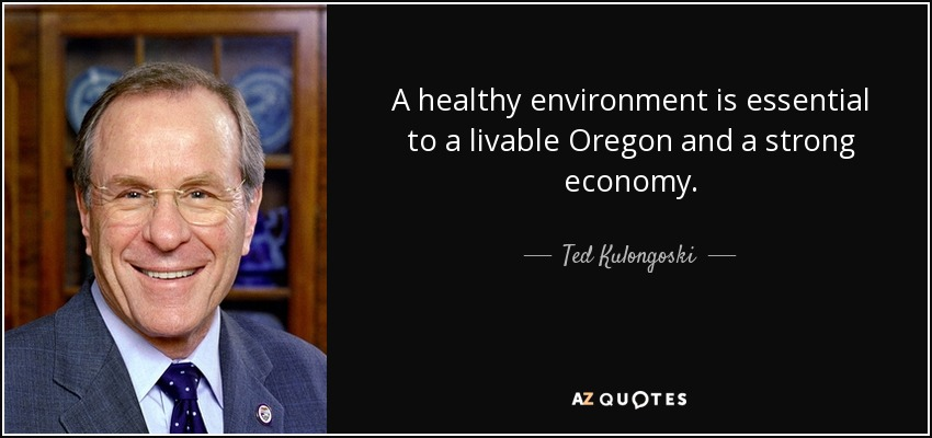 A healthy environment is essential to a livable Oregon and a strong economy. - Ted Kulongoski