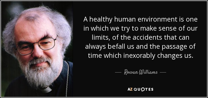 A healthy human environment is one in which we try to make sense of our limits, of the accidents that can always befall us and the passage of time which inexorably changes us. - Rowan Williams