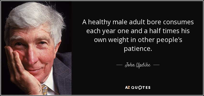 A healthy male adult bore consumes each year one and a half times his own weight in other people's patience. - John Updike