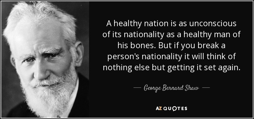 A healthy nation is as unconscious of its nationality as a healthy man of his bones. But if you break a person's nationality it will think of nothing else but getting it set again. - George Bernard Shaw
