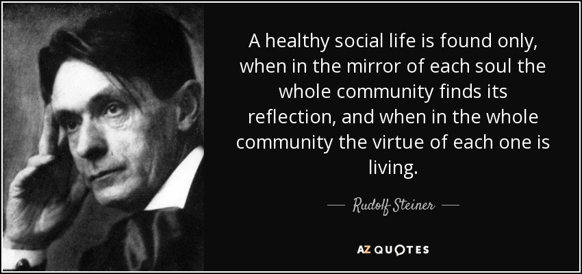 A healthy social life is found only, when in the mirror of each soul the whole community finds its reflection, and when in the whole community the virtue of each one is living. - Rudolf Steiner