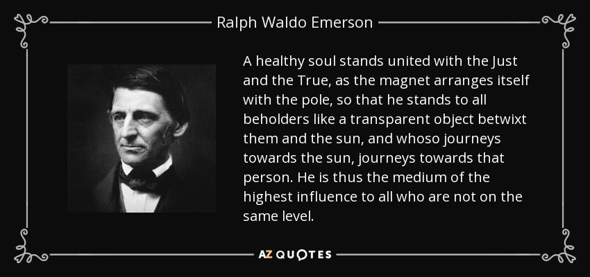 A healthy soul stands united with the Just and the True, as the magnet arranges itself with the pole, so that he stands to all beholders like a transparent object betwixt them and the sun, and whoso journeys towards the sun, journeys towards that person. He is thus the medium of the highest influence to all who are not on the same level. - Ralph Waldo Emerson
