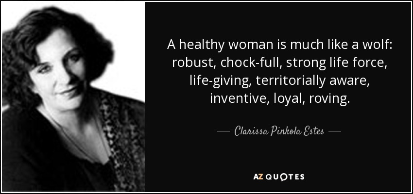 A healthy woman is much like a wolf: robust, chock-full, strong life force, life-giving, territorially aware, inventive, loyal, roving. - Clarissa Pinkola Estes