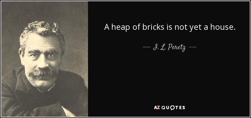 A heap of bricks is not yet a house. - I. L. Peretz