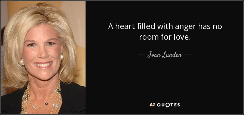 A heart filled with anger has no room for love. - Joan Lunden
