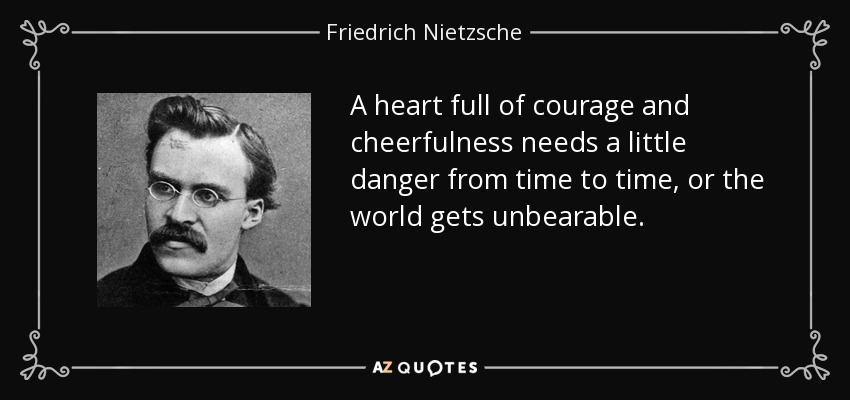 A heart full of courage and cheerfulness needs a little danger from time to time, or the world gets unbearable. - Friedrich Nietzsche