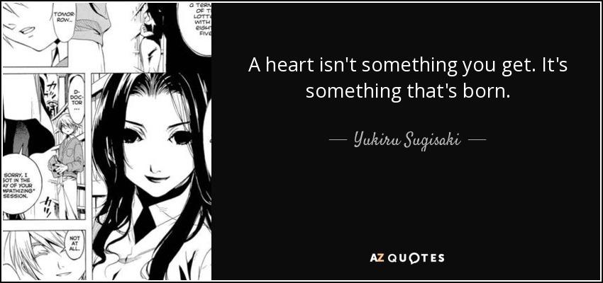 A heart isn't something you get. It's something that's born. - Yukiru Sugisaki