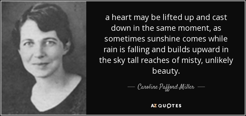 a heart may be lifted up and cast down in the same moment, as sometimes sunshine comes while rain is falling and builds upward in the sky tall reaches of misty, unlikely beauty. - Caroline Pafford Miller