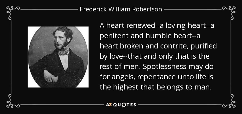 A heart renewed--a loving heart--a penitent and humble heart--a heart broken and contrite, purified by love--that and only that is the rest of men. Spotlessness may do for angels, repentance unto life is the highest that belongs to man. - Frederick William Robertson