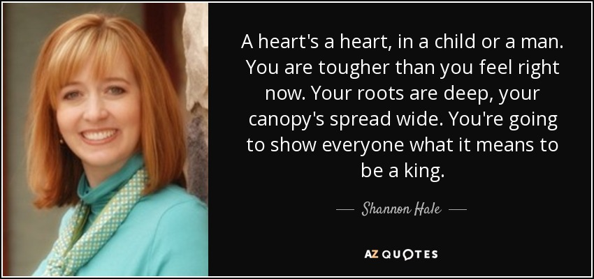 A heart's a heart, in a child or a man. You are tougher than you feel right now. Your roots are deep, your canopy's spread wide. You're going to show everyone what it means to be a king. - Shannon Hale