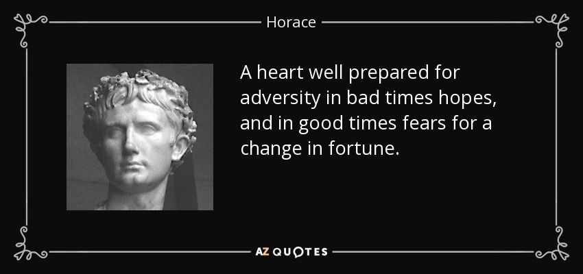 A heart well prepared for adversity in bad times hopes, and in good times fears for a change in fortune. - Horace
