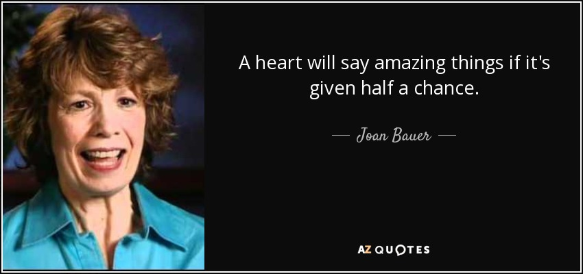 A heart will say amazing things if it's given half a chance. - Joan Bauer