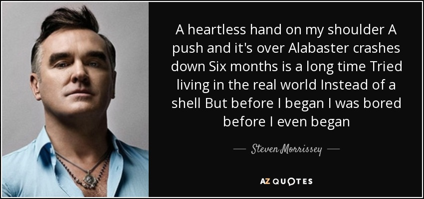 A heartless hand on my shoulder A push and it's over Alabaster crashes down Six months is a long time Tried living in the real world Instead of a shell But before I began I was bored before I even began - Steven Morrissey