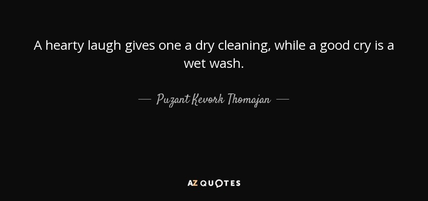 A hearty laugh gives one a dry cleaning, while a good cry is a wet wash. - Puzant Kevork Thomajan