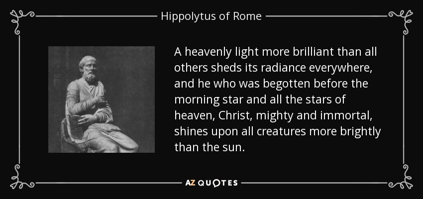 A heavenly light more brilliant than all others sheds its radiance everywhere, and he who was begotten before the morning star and all the stars of heaven, Christ, mighty and immortal, shines upon all creatures more brightly than the sun. - Hippolytus of Rome