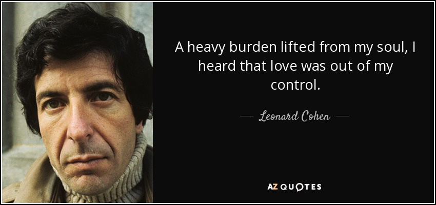 A heavy burden lifted from my soul, I heard that love was out of my control. - Leonard Cohen