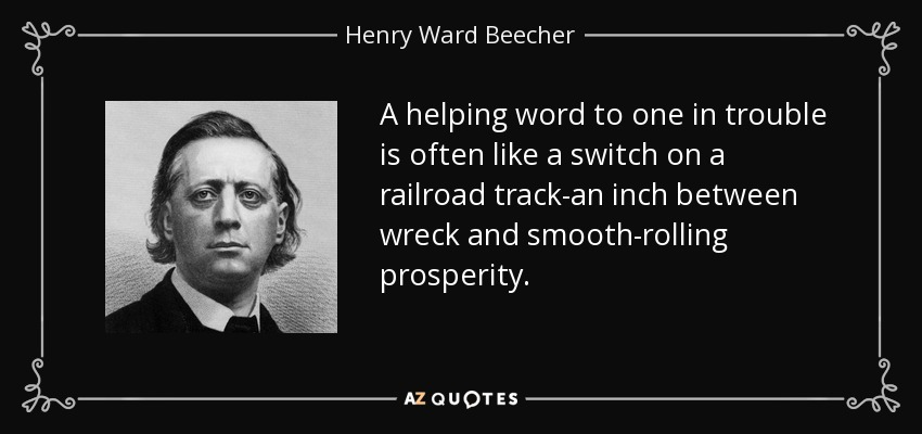 A helping word to one in trouble is often like a switch on a railroad track-an inch between wreck and smooth-rolling prosperity. - Henry Ward Beecher