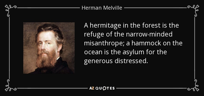 A hermitage in the forest is the refuge of the narrow-minded misanthrope; a hammock on the ocean is the asylum for the generous distressed. - Herman Melville