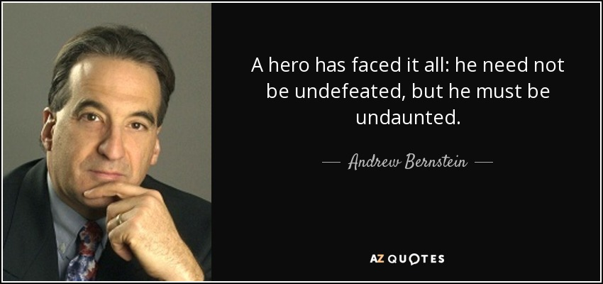 A hero has faced it all: he need not be undefeated, but he must be undaunted. - Andrew Bernstein