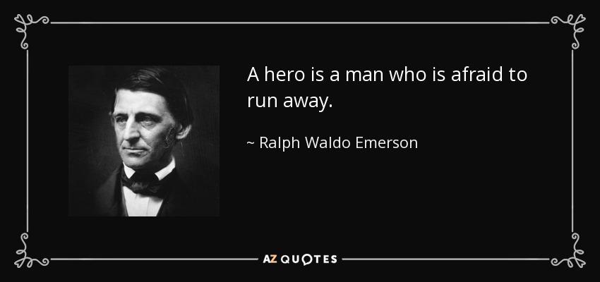 A hero is a man who is afraid to run away. - Ralph Waldo Emerson