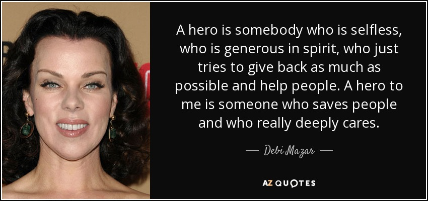 A hero is somebody who is selfless, who is generous in spirit, who just tries to give back as much as possible and help people. A hero to me is someone who saves people and who really deeply cares. - Debi Mazar