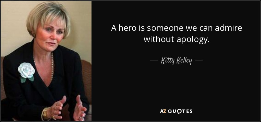 A hero is someone we can admire without apology. - Kitty Kelley