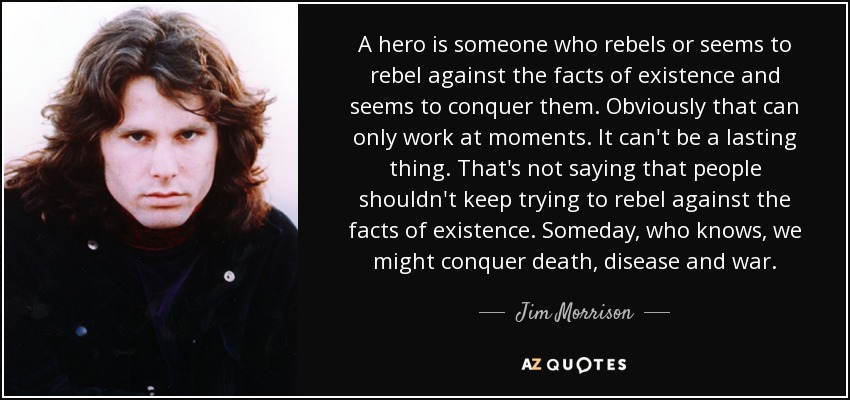 A hero is someone who rebels or seems to rebel against the facts of existence and seems to conquer them. Obviously that can only work at moments. It can't be a lasting thing. That's not saying that people shouldn't keep trying to rebel against the facts of existence. Someday, who knows, we might conquer death, disease and war. - Jim Morrison