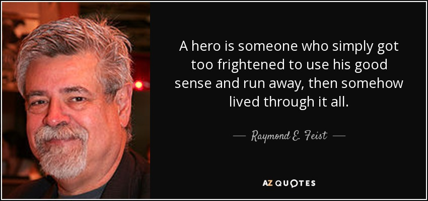 A hero is someone who simply got too frightened to use his good sense and run away, then somehow lived through it all. - Raymond E. Feist