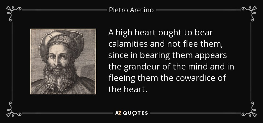 A high heart ought to bear calamities and not flee them, since in bearing them appears the grandeur of the mind and in fleeing them the cowardice of the heart. - Pietro Aretino