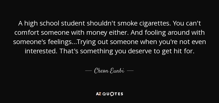 A high school student shouldn't smoke cigarettes. You can't comfort someone with money either. And fooling around with someone's feelings...Trying out someone when you're not even interested. That's something you deserve to get hit for. - Cheon Eunbi