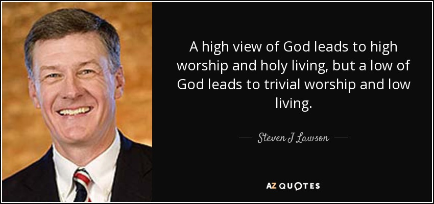 A high view of God leads to high worship and holy living, but a low of God leads to trivial worship and low living. - Steven J Lawson