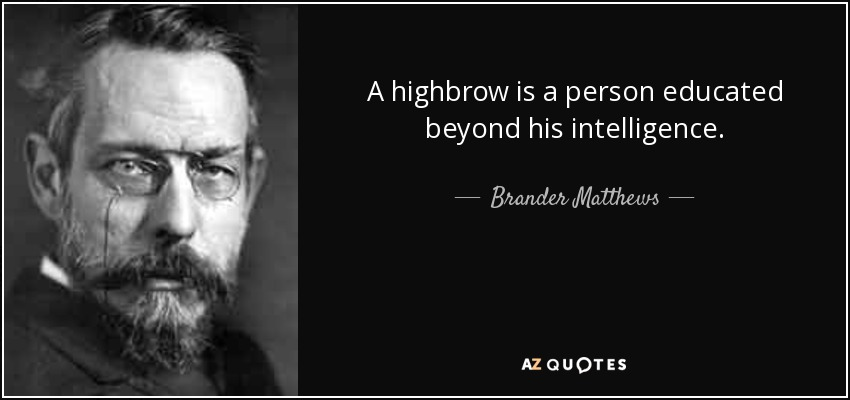 A highbrow is a person educated beyond his intelligence. - Brander Matthews