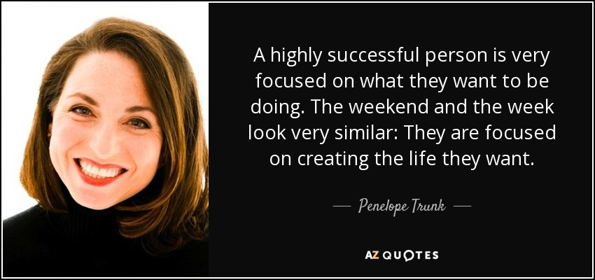 A highly successful person is very focused on what they want to be doing. The weekend and the week look very similar: They are focused on creating the life they want. - Penelope Trunk