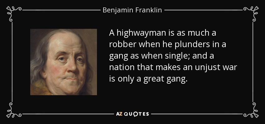 A highwayman is as much a robber when he plunders in a gang as when single; and a nation that makes an unjust war is only a great gang. - Benjamin Franklin