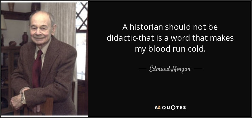 A historian should not be didactic-that is a word that makes my blood run cold. - Edmund Morgan
