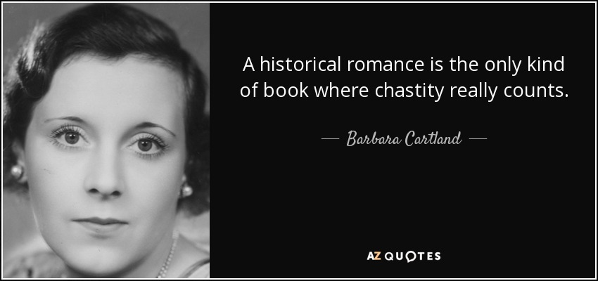 A historical romance is the only kind of book where chastity really counts. - Barbara Cartland