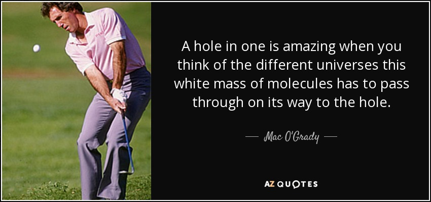 A hole in one is amazing when you think of the different universes this white mass of molecules has to pass through on its way to the hole. - Mac O'Grady