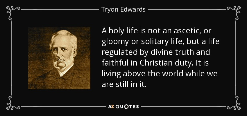 A holy life is not an ascetic, or gloomy or solitary life, but a life regulated by divine truth and faithful in Christian duty. It is living above the world while we are still in it. - Tryon Edwards