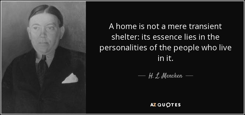 A home is not a mere transient shelter: its essence lies in the personalities of the people who live in it. - H. L. Mencken