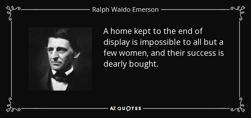 A home kept to the end of display is impossible to all but a few women, and their success is dearly bought. - Ralph Waldo Emerson