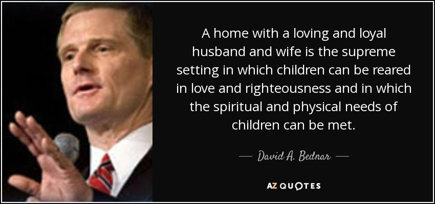 A home with a loving and loyal husband and wife is the supreme setting in which children can be reared in love and righteousness and in which the spiritual and physical needs of children can be met. - David A. Bednar