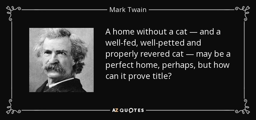 A home without a cat — and a well-fed, well-petted and properly revered cat — may be a perfect home, perhaps, but how can it prove title? - Mark Twain