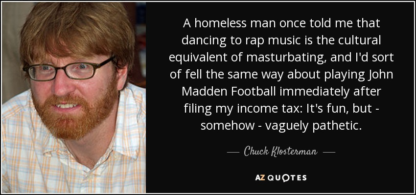 A homeless man once told me that dancing to rap music is the cultural equivalent of masturbating, and I'd sort of fell the same way about playing John Madden Football immediately after filing my income tax: It's fun, but - somehow - vaguely pathetic. - Chuck Klosterman