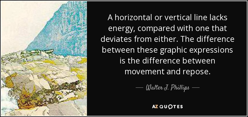 A horizontal or vertical line lacks energy, compared with one that deviates from either. The difference between these graphic expressions is the difference between movement and repose. - Walter J. Phillips