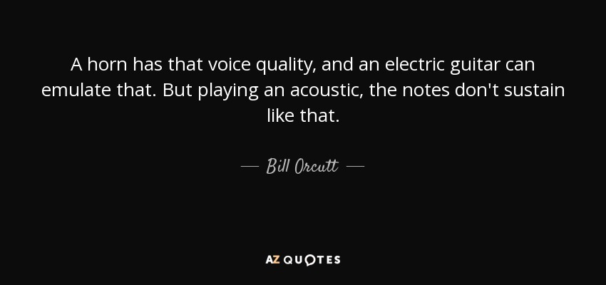 A horn has that voice quality, and an electric guitar can emulate that. But playing an acoustic, the notes don't sustain like that. - Bill Orcutt